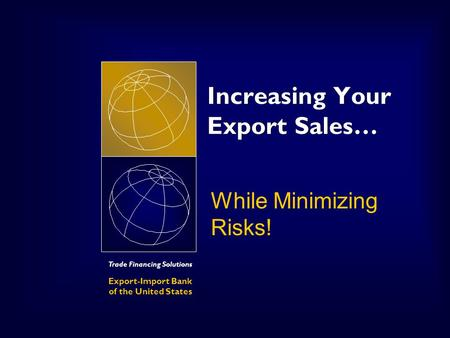 Trade Financing Solutions Export-Import Bank of the United States Increasing Your Export Sales… While Minimizing Risks!