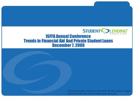 Slide 1© Student Lending Analytics, LLC ISFFA Annual Conference Trends in Financial Aid And Private Student Loans December 7, 2009 This presentation does.