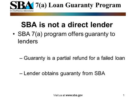 Visit us at www.sba.gov1 SBA is not a direct lender SBA 7(a) program offers guaranty to lenders –Guaranty is a partial refund for a failed loan –Lender.