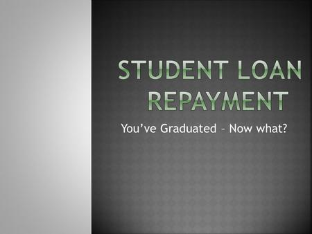 You've Graduated – Now what?. Are You...  Going to grad school  Starting a career  Taking time off (NO!!)  Unsure You Must...  Consult loan paperwork.