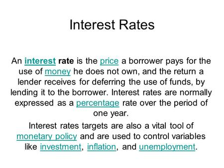 Interest Rates An interest rate is the price a borrower pays for the use of money he does not own, and the return a lender receives for deferring the use.