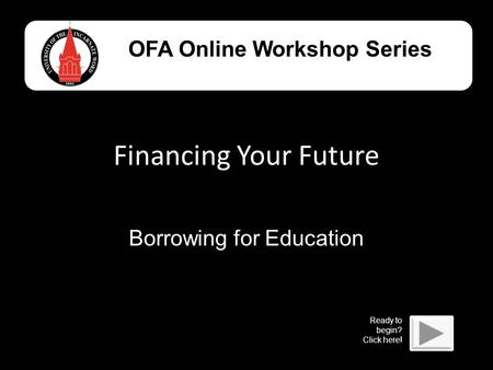 Financing Your Future Borrowing for Education OFA Online Workshop Series Ready to begin? Click here!