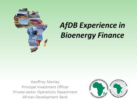 AfDB Experience in Bioenergy Finance Geoffrey Manley Principal Investment Officer Private sector Operations Department African Development Bank.