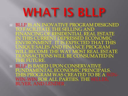  BLLP IS AN INOVATIVE PROGRAM DESIGNED TO FACILITATE THE SELLING AND FINANCING OF RESIDENTIAL REAL ESTATE IN THIS CURRENT DEPRESSED ECONOMIC ENVIRONMENT.