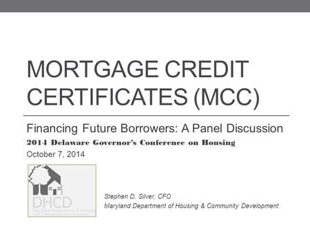 MORTGAGE CREDIT CERTIFICATES (MCC) Financing Future Borrowers: A Panel Discussion 2014 Delaware Governor's Conference on Housing October 7, 2014 Stephen.