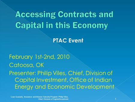 PTAC Event February 1st-2nd, 2010 Catoosa, OK Presenter: Philip Viles, Chief, Division of Capital Investment, Office of Indian Energy and Economic Development.