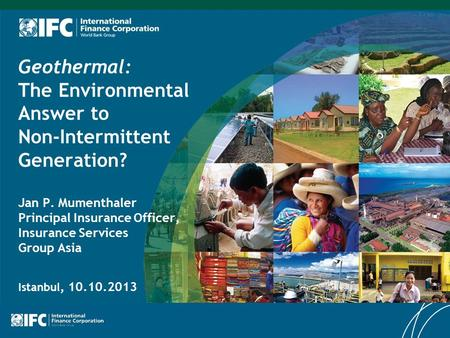 Geothermal: The Environmental Answer to Non-Intermittent Generation? Jan P. Mumenthaler Principal Insurance Officer, Insurance Services Group Asia Istanbul,