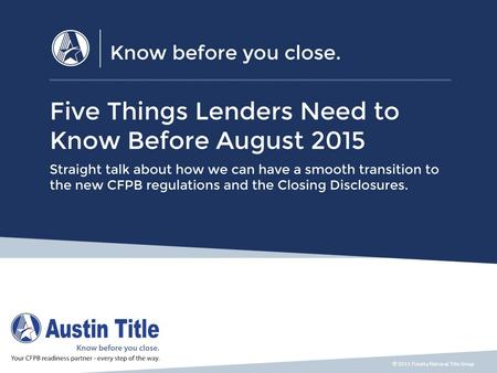 © 2015 Fidelity National Title Group. Five Things You Need to Know Before August 2015 1.Who will prepare the new Closing Disclosure? 2.Who will deliver.