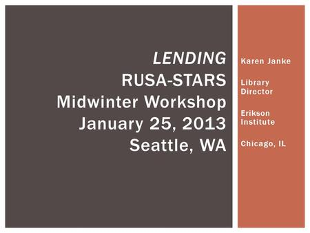 Karen Janke Library Director Erikson Institute Chicago, IL LENDING RUSA-STARS Midwinter Workshop January 25, 2013 Seattle, WA.