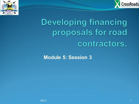 Module 5: Session 3 M5S31. Training objective: Developing financing proposals for road contractors Training outcome: 1) By the end of the session trainees.