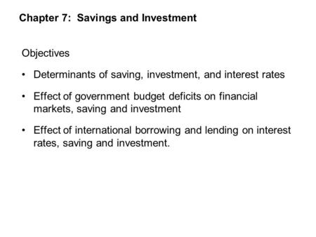 Chapter 7: Savings and Investment Objectives Determinants of saving, investment, and interest rates Effect of government budget deficits on financial markets,