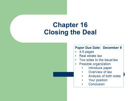 Chapter 16 Closing the Deal Paper Due Date: December 9 4-5 pages Real estate law Two sides to the issue/law Possible organization Introduce paper Overview.