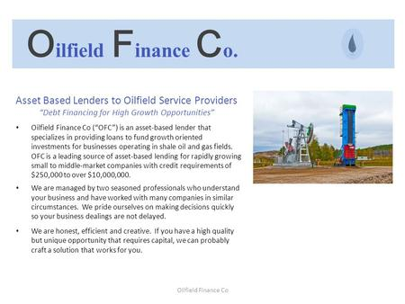"Oilfield Finance Co Asset Based Lenders to Oilfield Service Providers ""Debt Financing for High Growth Opportunities"" Oilfield Finance Co (""OFC"") is an."