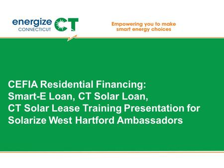 CEFIA Residential Financing: Smart-E Loan, CT Solar Loan, CT Solar Lease Training Presentation for Solarize West Hartford Ambassadors.
