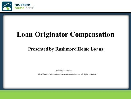 © Rushmore Loan Management Services LLC 2013. All rights reserved. Updated: May 2013 Loan Originator Compensation Presented by Rushmore Home Loans.