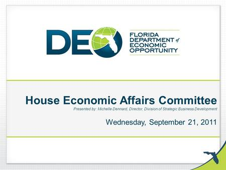 House Economic Affairs Committee Presented by: Michelle Dennard, Director, Division of Strategic Business Development Wednesday, September 21, 2011.