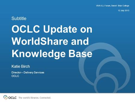 The world's libraries. Connected. OCLC Update on WorldShare and Knowledge Base Subtitle VIVA ILL Forum, Sweet Briar College 12 July 2013 Katie Birch Director.
