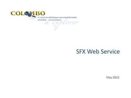 SFX Web Service May 2012. SFX Web Service - Local  The SFX Web Service enables local SFX databases to be queried to determine whether a document is available.