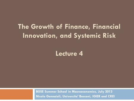 The Growth of Finance, Financial Innovation, and Systemic Risk Lecture 4 BGSE Summer School in Macroeconomics, July 2013 Nicola Gennaioli, Universita'