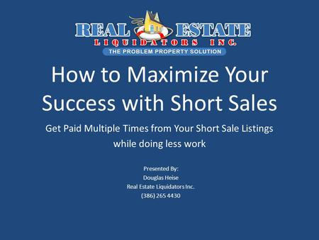 How to Maximize Your Success with Short Sales Get Paid Multiple Times from Your Short Sale Listings while doing less work Presented By: Douglas Heise Real.