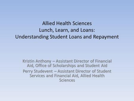 Allied Health Sciences Lunch, Learn, and Loans: Understanding Student Loans and Repayment Kristin Anthony – Assistant Director of Financial Aid, Office.