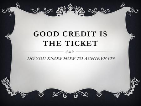 GOOD CREDIT IS THE TICKET DO YOU KNOW HOW TO ACHIEVE IT?