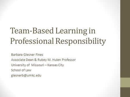 Team-Based Learning in Professional Responsibility Barbara Glesner Fines Associate Dean & Rubey M. Hulen Professor University of Missouri – Kansas City.