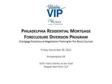 P HILADELPHIA R ESIDENTIAL M ORTGAGE F ORECLOSURE D IVERSION P ROGRAM Mortgage Foreclosure Negotiation Training for Pro Bono Counsel Friday, November 30,