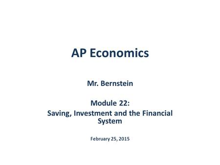 AP Economics Mr. Bernstein Module 22: Saving, Investment and the Financial System February 25, 2015.