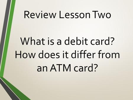 Review Lesson Two What is a debit card? How does it differ from an ATM card?