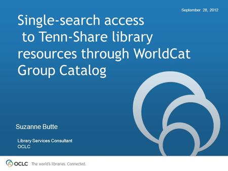 The world's libraries. Connected. Single-search access to Tenn-Share library resources through WorldCat Group Catalog September 28, 2012 Suzanne Butte.