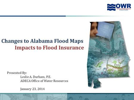 1 Changes to Alabama Flood Maps Impacts to Flood Insurance Presented By: Leslie A. Durham, P.E. ADECA Office of Water Resources January 23, 2014.