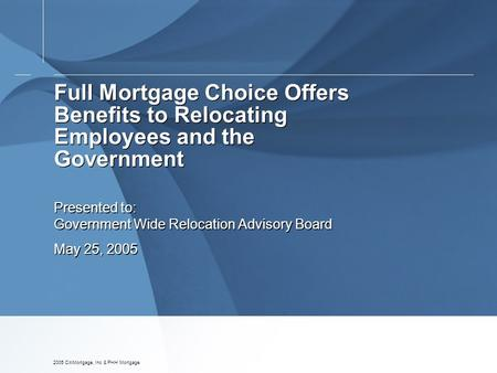 2005 CitiMortgage, Inc & PHH Mortgage Full Mortgage Choice Offers Benefits to Relocating Employees and the Government Presented to: Government Wide Relocation.