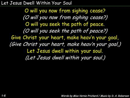 Let Jesus Dwell Within Your Soul 1-6 O will you now from sighing cease? (O will you now from sighing cease?) O will you seek the path of peace. (O will.