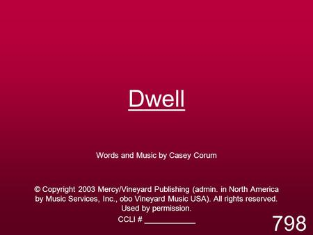 Dwell Words and Music by Casey Corum © Copyright 2003 Mercy/Vineyard Publishing (admin. in North America by Music Services, Inc., obo Vineyard Music USA).