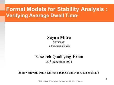1 Formal Models for Stability Analysis : Verifying Average Dwell Time * Sayan Mitra MIT,CSAIL Research Qualifying Exam 20 th December.