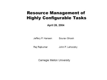 Resource Management of Highly Configurable Tasks April 26, 2004 Jeffery P. HansenSourav Ghosh Raj RajkumarJohn P. Lehoczky Carnegie Mellon University.