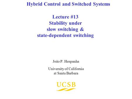 Lecture #13 Stability under slow switching & state-dependent switching João P. Hespanha University of California at Santa Barbara Hybrid Control and Switched.