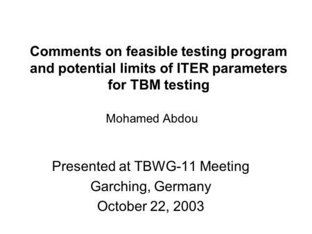 Comments on feasible testing program and potential limits of ITER parameters for TBM testing Presented at TBWG-11 Meeting Garching, Germany October 22,