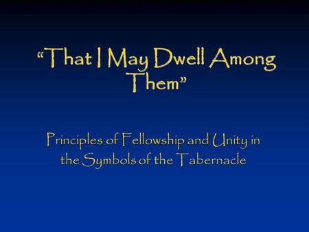 """That I May Dwell Among Them"" Principles of Fellowship and Unity in the Symbols of the Tabernacle."