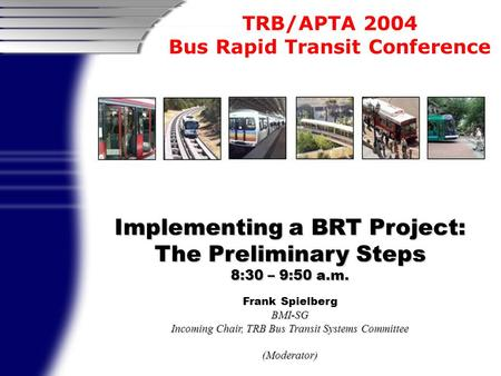 TRB/APTA 2004 Bus Rapid Transit Conference Implementing a BRT Project: The Preliminary Steps 8:30 – 9:50 a.m. Frank SpielbergBMI-SG Incoming Chair, TRB.