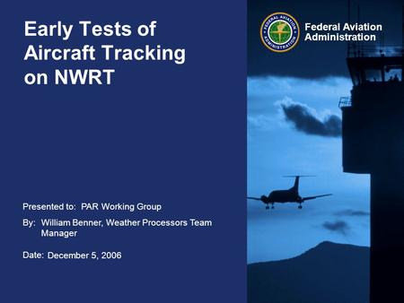 Presented to: By: Date: Federal Aviation Administration Early Tests of Aircraft Tracking on NWRT PAR Working Group William Benner, Weather Processors Team.