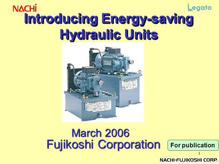1 Introducing Energy-saving Hydraulic Units March 2006 Fujikoshi Corporation For publication.