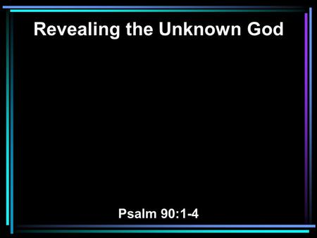Revealing the Unknown God Psalm 90:1-4. 1 LORD, You have been our dwelling place in all generations. 2 Before the mountains were brought forth, Or ever.