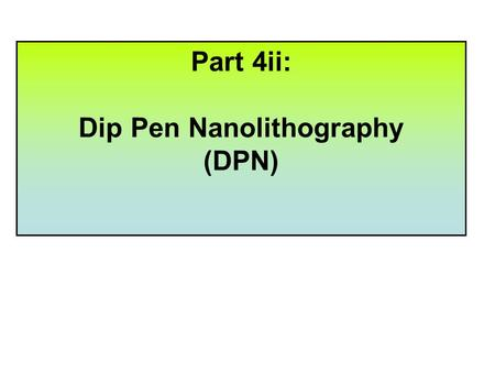 Part 4ii: Dip Pen Nanolithography (DPN) After completing PART 4i of this course you should have an understanding of, and be able to demonstrate, the.