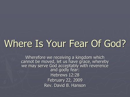 Where Is Your Fear Of God? Wherefore we receiving a kingdom which cannot be moved, let us have grace, whereby we may serve God acceptably with reverence.
