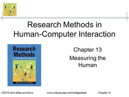 ©2010 John Wiley and Sons www.wileyeurope.com/college/lazar Chapter 13 Research Methods in Human-Computer Interaction Chapter 13 Measuring the Human.