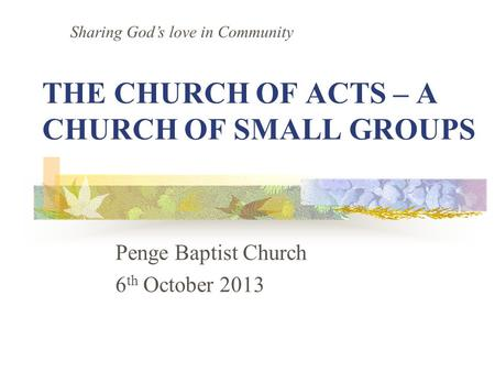 THE CHURCH OF ACTS – A CHURCH OF SMALL GROUPS Penge Baptist Church 6 th October 2013 Sharing God's love in Community.