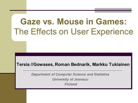Gaze vs. Mouse in Games: The Effects on User Experience Tersia //Gowases, Roman Bednarik, Markku Tukiainen Department of Computer Science and Statistics.