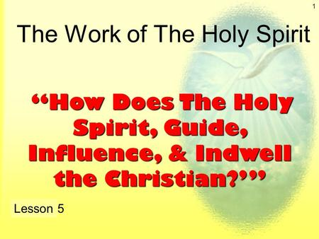 "1 The Work of The Holy Spirit Lesson 5 ""How Does The Holy Spirit, Guide, Influence, & Indwell the Christian?'"" ""How Does The Holy Spirit, Guide, Influence,"
